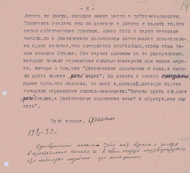 Top Secret TO THE HEAD OF THE WESTERN SIBERIA REGIONAL BOARD OF HEALTH Comrade TRAKMAN. Copy to POKROV REGIONAL COMMITTEE OF THE ALL-UNION COMMUNIST PARTY (Bosheviks), REGIONAL EXECUTIVE COMMITTEE and RUSSIAN COMMUNIST LEAGUE MEMORANDUM On the instructions of the Regional Committee of the All- Union Communist Party (Bolsheviks) issued to Kiselev on 24 March 1932 on the subject of finding hunger-caused illness, several families of the Kartsovskii village soviet were observed and the following was found: as stated by soviet chairman Comrade Sukhanov and secretary of the First Party Organization Comrade Medvedev, a series of written and oral statements from the kolkhozniks of this village, that they and their families suffer from starvation, were received. The statements were made by the following people: Gorokhova Mariia, Pautova Malan'ia, Rogozina Irina, Logacheva Ustin'ia, and others. The soviet chairman, the secretary of the First Party Organization and other communists substantiate the fact that the kolkhozniks use animals that have died as food. Together with the soviet chairman and other citizens I visited the quarters of the above-mentioned kolkhozniks and also as per my wish I observed a series of homes besides the aforementioned in order to be convinced that the worst family cases were not chosen as an example. From my observation of 20 homes in first and second Karpov, I found only in one home, that of a Red Army veteran, a relative condition of nourishment, some flour and bread, but the rest subsist on food substitutes. Almost in every home either children or mothers were ill, undoubtably due to starvation, since their faces and entire bodies were swollen. An especially horrible picture of the following families: 1) The family of Konstantin Sidel'nikov who had gone to trade his wife's remaining shirts, skirts, and scarves for bread. The wife lay ill, having given birth 5 days earlier, and 4 very small children as pale as wax with sw
